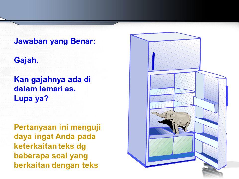 Jawaban yang Benar: Gajah. Kan gajahnya ada di dalam lemari es. Lupa ya? Pertanyaan ini menguji daya ingat Anda pada keterkaitan teks dg beberapa soal