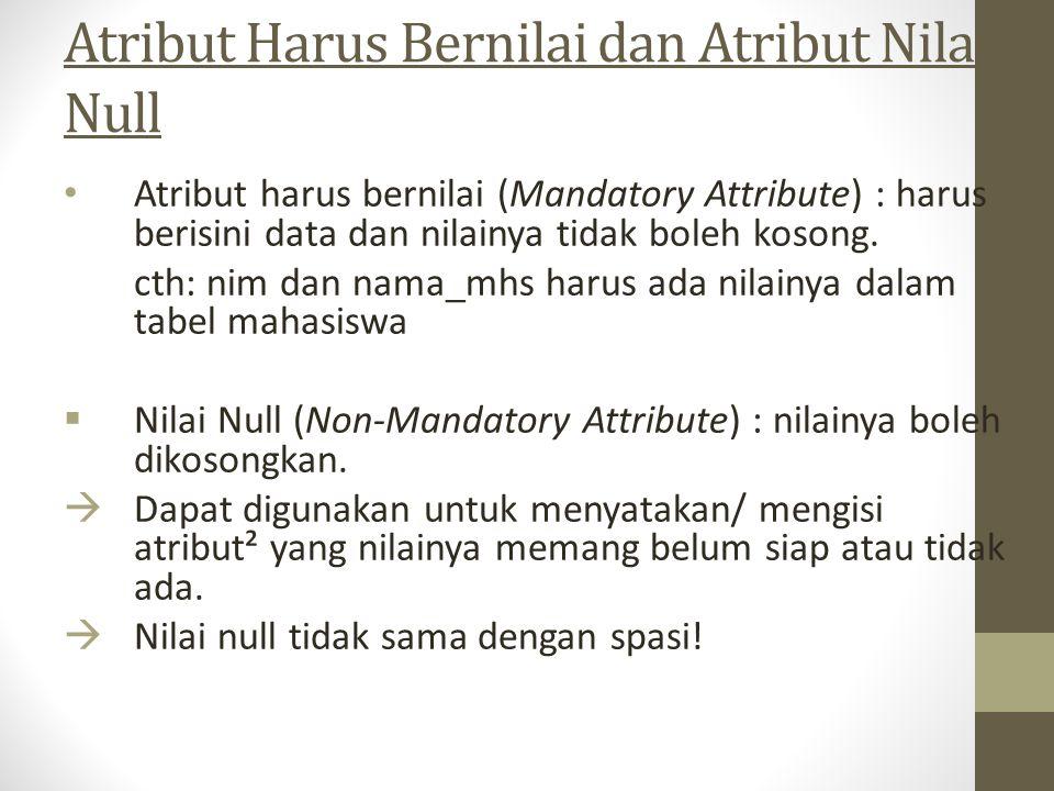 Atribut Harus Bernilai dan Atribut Nilai Null Atribut harus bernilai (Mandatory Attribute) : harus berisini data dan nilainya tidak boleh kosong. cth: