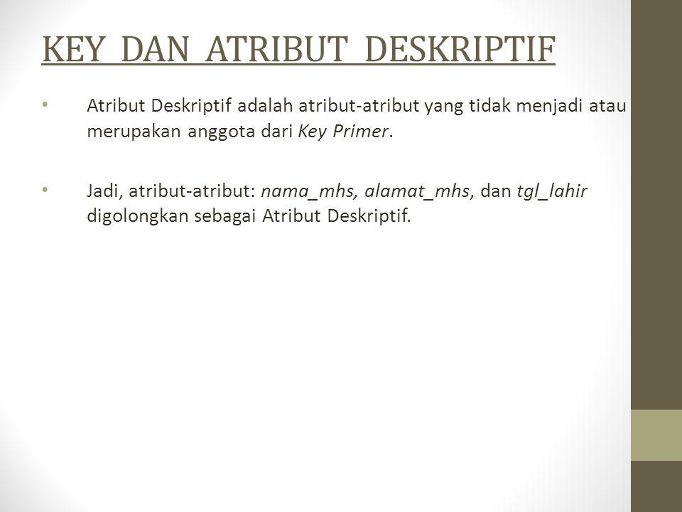 KEY DAN ATRIBUT DESKRIPTIF Atribut Deskriptif adalah atribut-atribut yang tidak menjadi atau merupakan anggota dari Key Primer. Jadi, atribut-atribut: