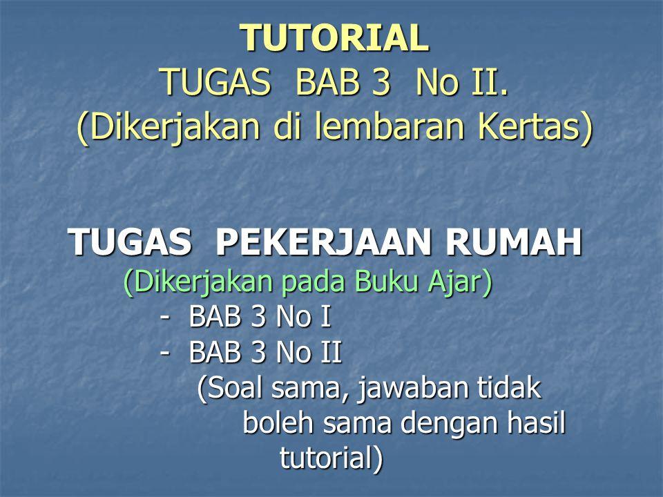 TUTORIAL TUGAS BAB 3 No II. (Dikerjakan di lembaran Kertas) TUGAS PEKERJAAN RUMAH TUGAS PEKERJAAN RUMAH (Dikerjakan pada Buku Ajar) (Dikerjakan pada B