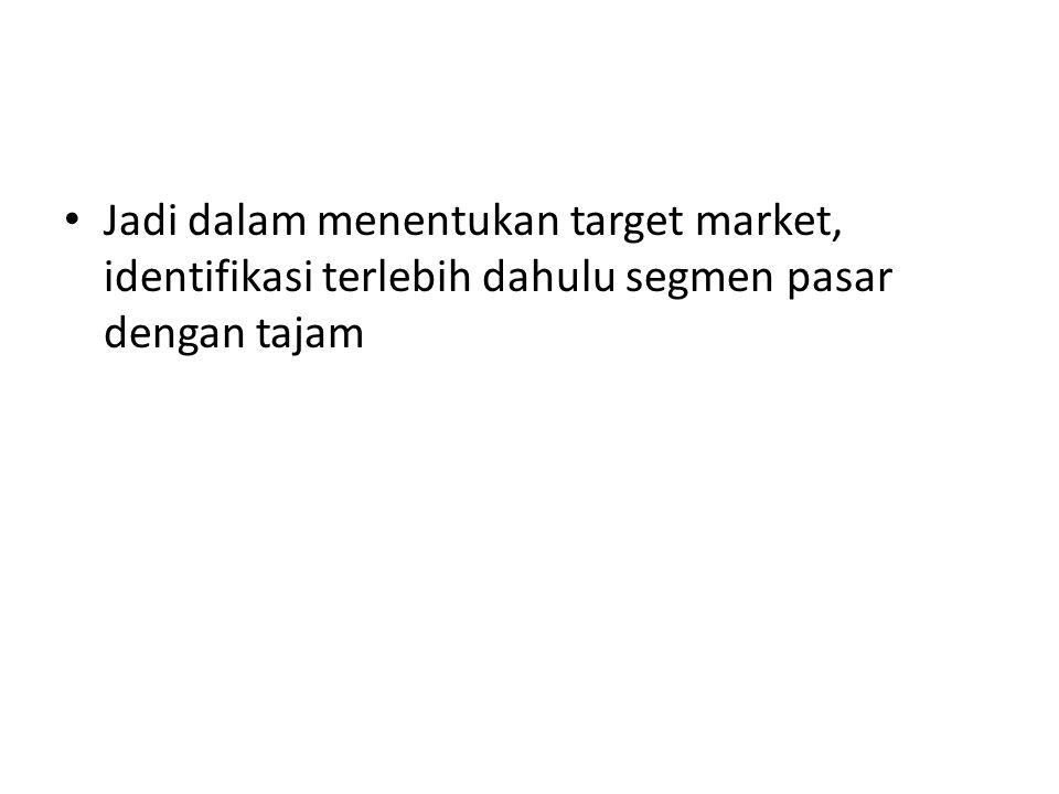 Jadi dalam menentukan target market, identifikasi terlebih dahulu segmen pasar dengan tajam