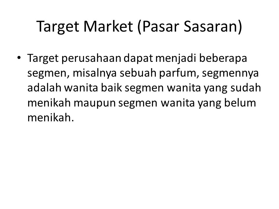Target Market (Pasar Sasaran) Target perusahaan dapat menjadi beberapa segmen, misalnya sebuah parfum, segmennya adalah wanita baik segmen wanita yang