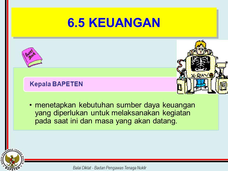 Balai Diklat - Badan Pengawas Tenaga Nuklir 6.5 KEUANGAN menetapkan kebutuhan sumber daya keuangan yang diperlukan untuk melaksanakan kegiatan pada sa