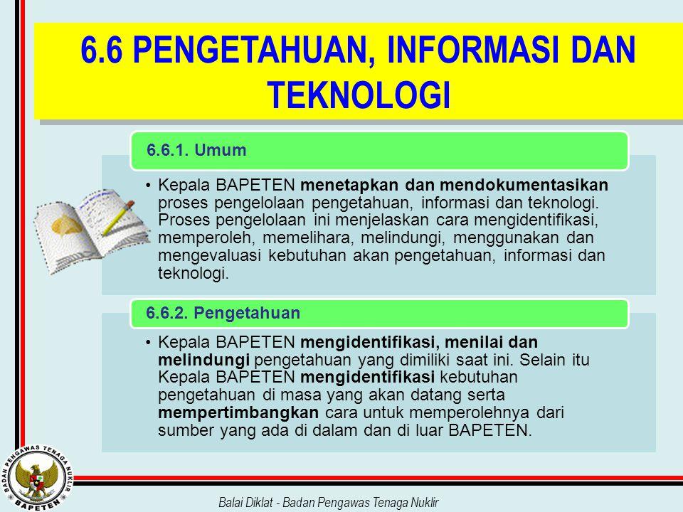 Balai Diklat - Badan Pengawas Tenaga Nuklir 6.6 PENGETAHUAN, INFORMASI DAN TEKNOLOGI Kepala BAPETEN menetapkan dan mendokumentasikan proses pengelolaa