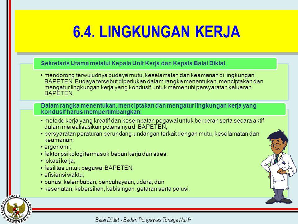 Balai Diklat - Badan Pengawas Tenaga Nuklir 6.4. LINGKUNGAN KERJA mendorong terwujudnya budaya mutu, keselamatan dan keamanan di lingkungan BAPETEN. B