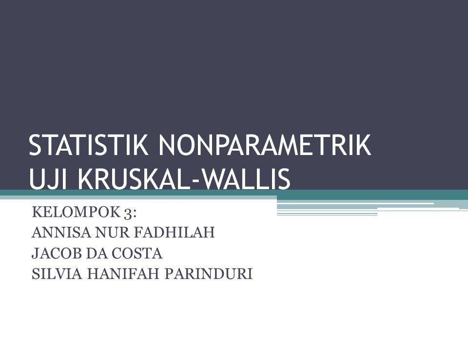 STATISTIK NONPARAMETRIK UJI KRUSKAL-WALLIS KELOMPOK 3: ANNISA NUR FADHILAH JACOB DA COSTA SILVIA HANIFAH PARINDURI