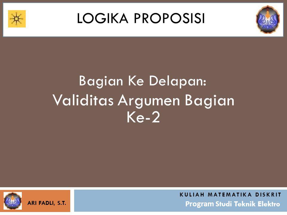 LOGIKA PROPOSISI Bagian Ke Delapan: KULIAH MATEMATIKA DISKRIT Program Studi Teknik Elektro Validitas Argumen Bagian Ke-2 ARI FADLI, S.T.