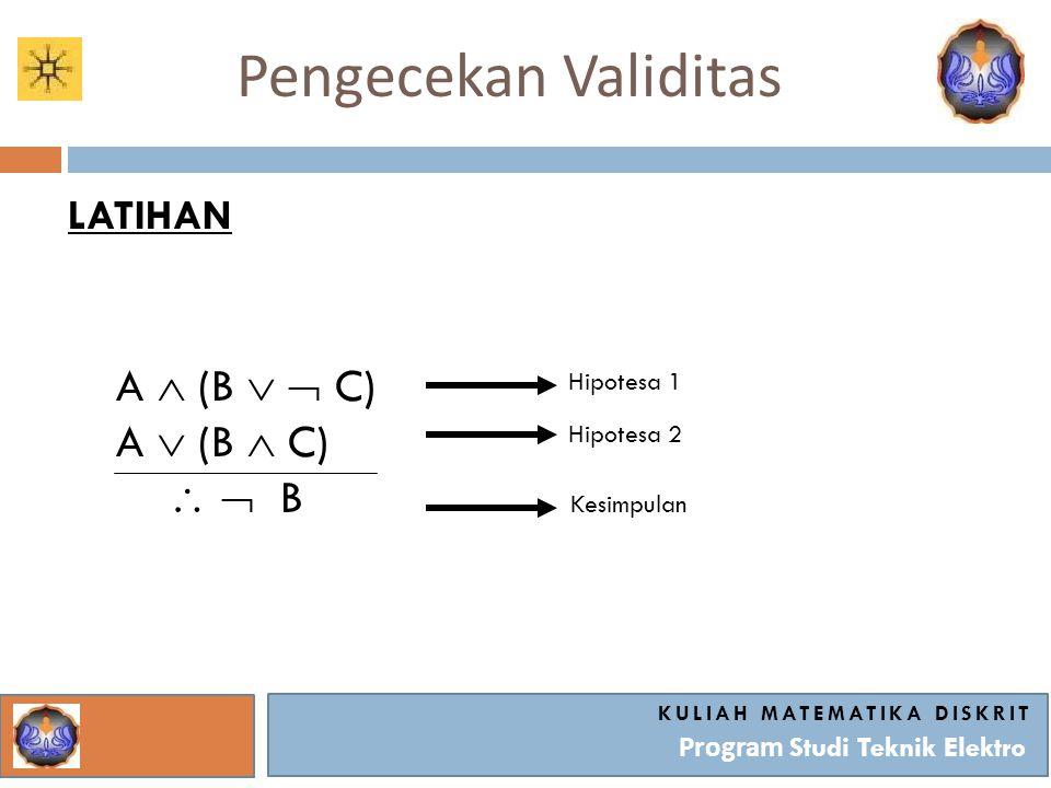 Pengecekan Validitas KULIAH MATEMATIKA DISKRIT Program Studi Teknik Elektro LATIHAN A  (B   C) A  (B  C)   B Hipotesa 1 Hipotesa 2 Kesimpulan