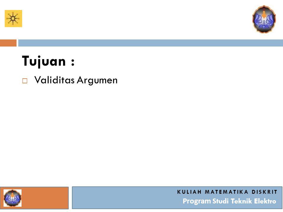 KULIAH MATEMATIKA DISKRIT Program Studi Teknik Elektro Tujuan :  Validitas Argumen