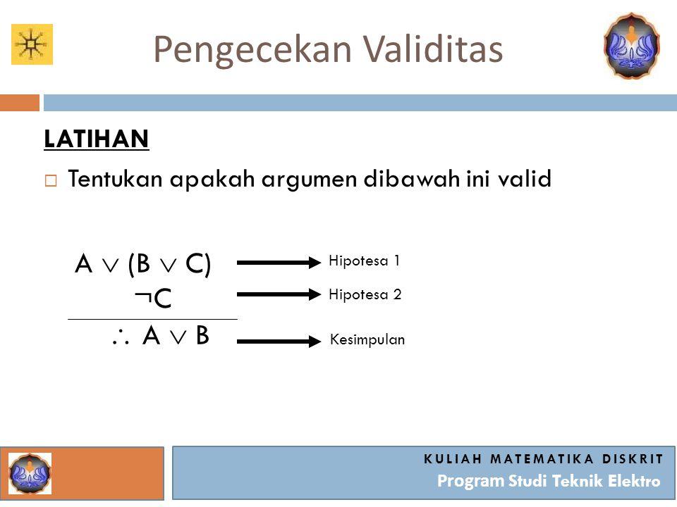 Pengecekan Validitas KULIAH MATEMATIKA DISKRIT Program Studi Teknik Elektro LATIHAN  Tentukan apakah argumen dibawah ini valid A  (B  C) ¬C  A  B Hipotesa 1 Hipotesa 2 Kesimpulan