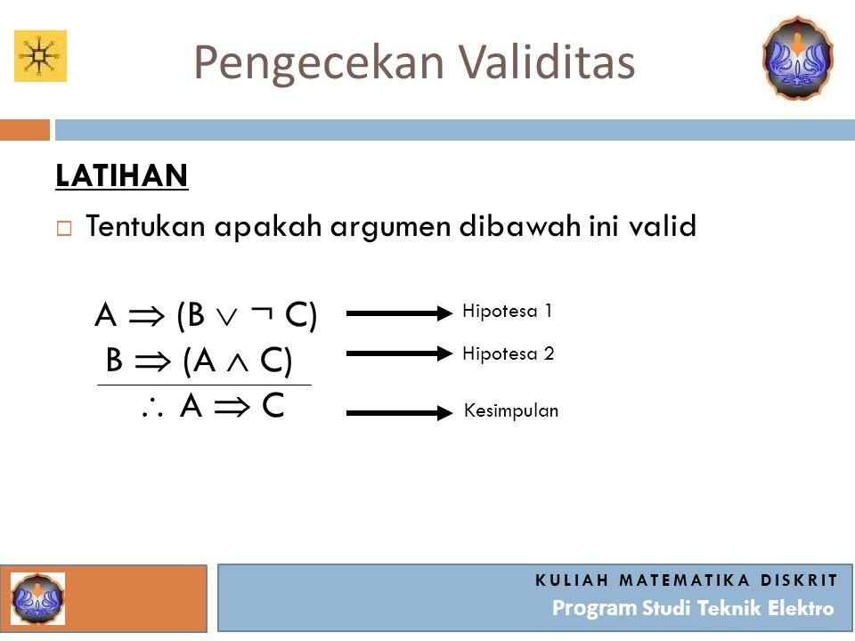 Pengecekan Validitas KULIAH MATEMATIKA DISKRIT Program Studi Teknik Elektro LATIHAN  Tentukan apakah argumen dibawah ini valid A  (B  ¬ C) B  (A  C)  A  C Hipotesa 1 Hipotesa 2 Kesimpulan