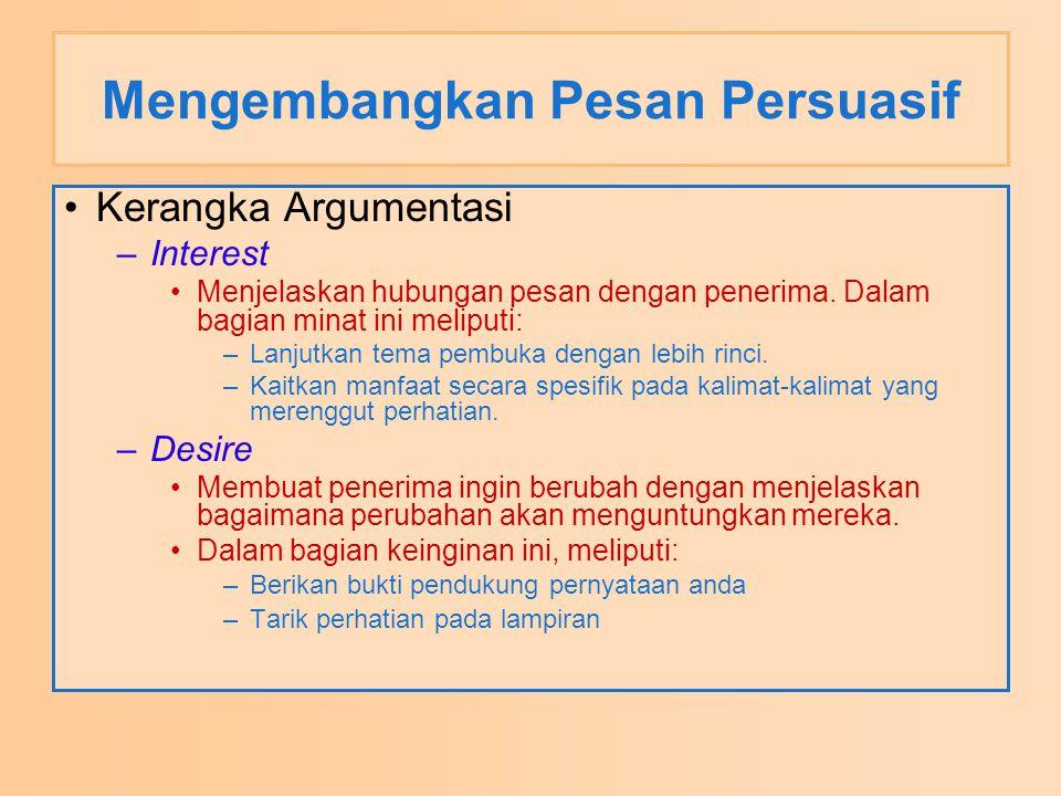 Mengembangkan Pesan Persuasif Kerangka Argumentasi –Interest Menjelaskan hubungan pesan dengan penerima. Dalam bagian minat ini meliputi: –Lanjutkan t