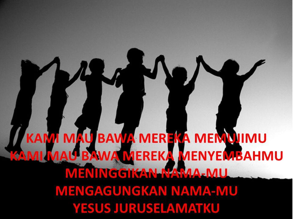 KAMI MAU BAWA MEREKA MEMUJIMU KAMI MAU BAWA MEREKA MENYEMBAHMU MENINGGIKAN NAMA-MU MENGAGUNGKAN NAMA-MU YESUS JURUSELAMATKU