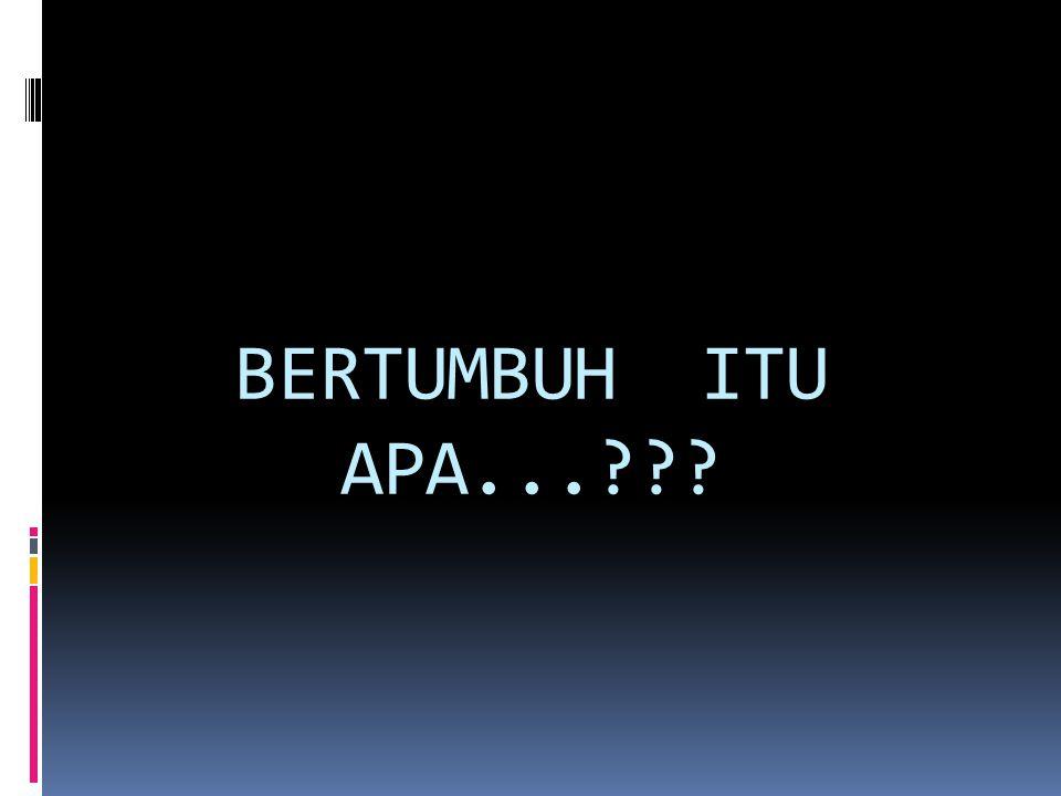 BERTUMBUH ITU APA...