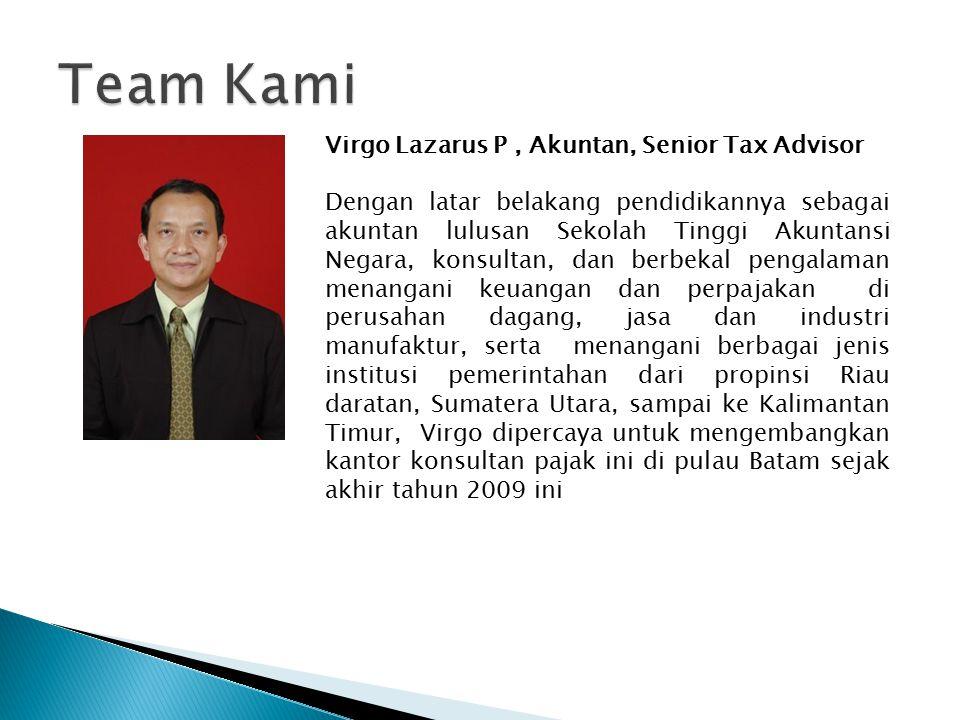 Virgo Lazarus P, Akuntan, Senior Tax Advisor Dengan latar belakang pendidikannya sebagai akuntan lulusan Sekolah Tinggi Akuntansi Negara, konsultan, dan berbekal pengalaman menangani keuangan dan perpajakan di perusahan dagang, jasa dan industri manufaktur, serta menangani berbagai jenis institusi pemerintahan dari propinsi Riau daratan, Sumatera Utara, sampai ke Kalimantan Timur, Virgo dipercaya untuk mengembangkan kantor konsultan pajak ini di pulau Batam sejak akhir tahun 2009 ini