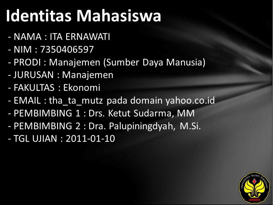Identitas Mahasiswa - NAMA : ITA ERNAWATI - NIM : 7350406597 - PRODI : Manajemen (Sumber Daya Manusia) - JURUSAN : Manajemen - FAKULTAS : Ekonomi - EMAIL : tha_ta_mutz pada domain yahoo.co.id - PEMBIMBING 1 : Drs.