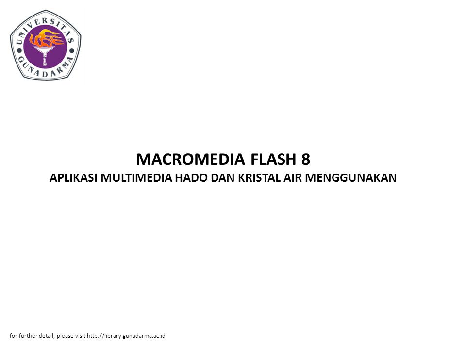 MACROMEDIA FLASH 8 APLIKASI MULTIMEDIA HADO DAN KRISTAL AIR MENGGUNAKAN for further detail, please visit http://library.gunadarma.ac.id