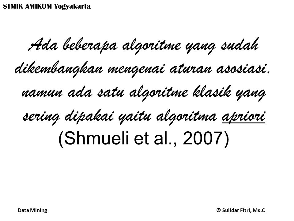 Data Mining © Sulidar Fitri, Ms.C STMIK AMIKOM Yogyakarta Ada beberapa algoritme yang sudah dikembangkan mengenai aturan asosiasi, namun ada satu algoritme klasik yang sering dipakai yaitu algoritma apriori (Shmueli et al., 2007)