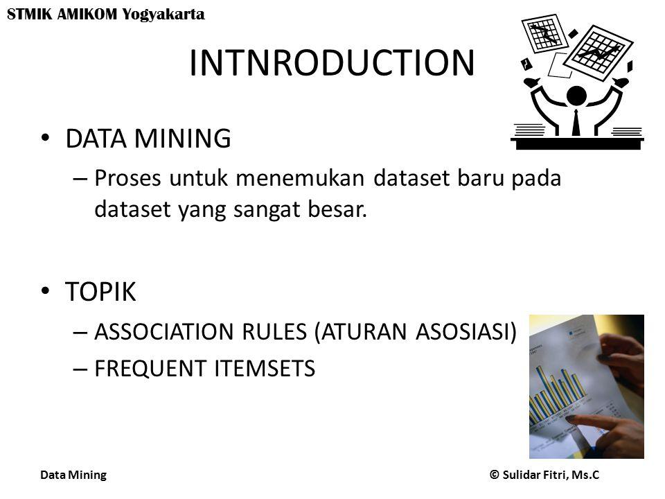 Data Mining © Sulidar Fitri, Ms.C STMIK AMIKOM Yogyakarta INTNRODUCTION DATA MINING – Proses untuk menemukan dataset baru pada dataset yang sangat besar.
