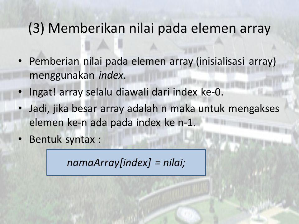 (3) Memberikan nilai pada elemen array Pemberian nilai pada elemen array (inisialisasi array) menggunakan index.