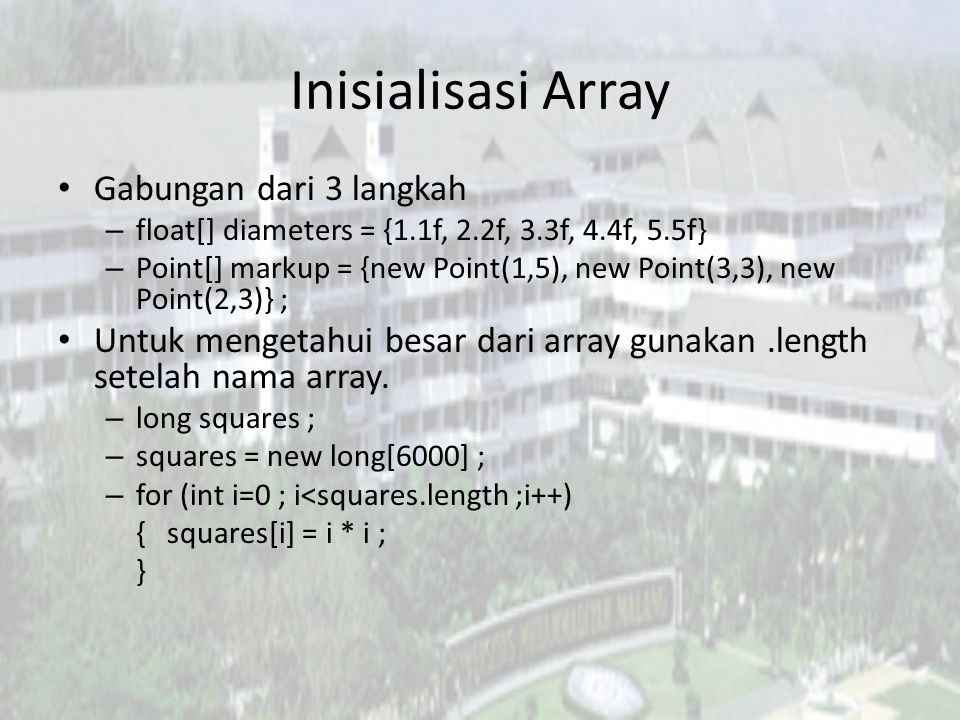 Inisialisasi Array Gabungan dari 3 langkah – float[] diameters = {1.1f, 2.2f, 3.3f, 4.4f, 5.5f} – Point[] markup = {new Point(1,5), new Point(3,3), new Point(2,3)} ; Untuk mengetahui besar dari array gunakan.length setelah nama array.