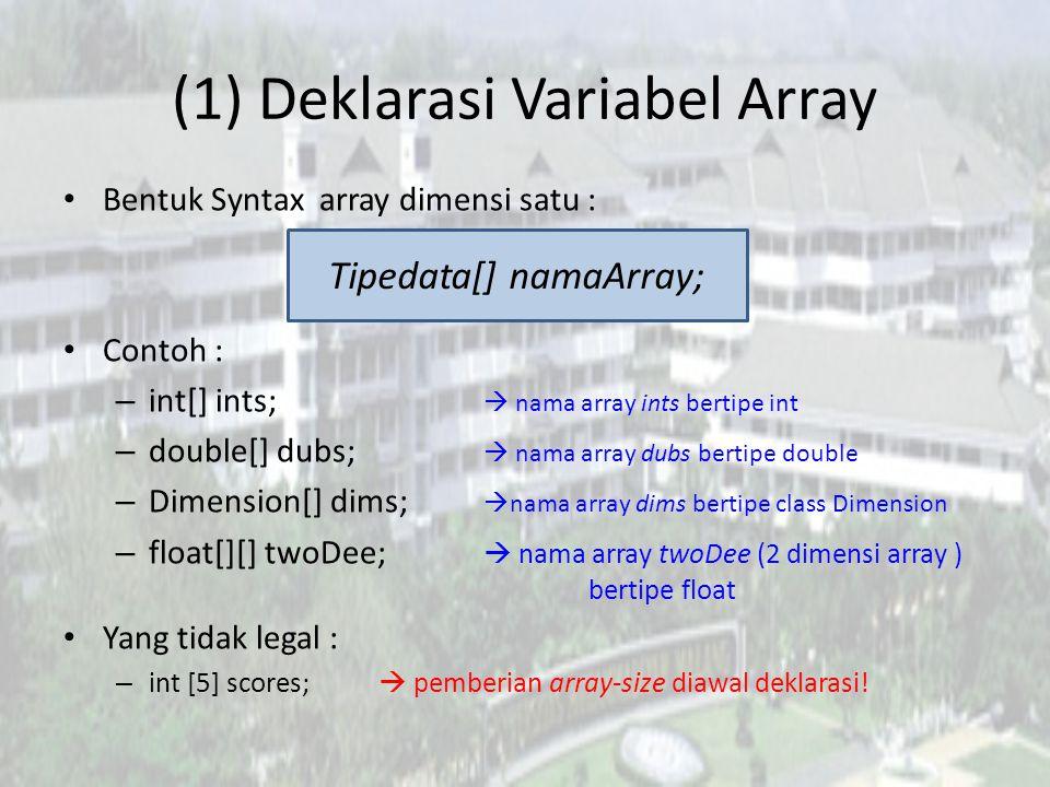(1) Deklarasi Variabel Array Bentuk Syntax array dimensi satu : Contoh : – int[] ints;  nama array ints bertipe int – double[] dubs;  nama array dubs bertipe double – Dimension[] dims;  nama array dims bertipe class Dimension – float[][] twoDee;  nama array twoDee (2 dimensi array ) bertipe float Yang tidak legal : – int [5] scores;  pemberian array-size diawal deklarasi.