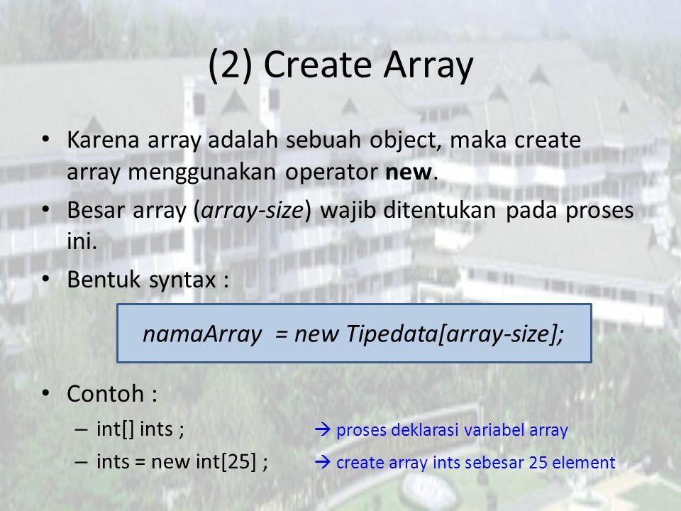 Contoh lain – double[] dubs; – dubs = new double[100];  create array dubs sebesar 100 element – Dimension[] dims; – dims = new Dimension[9];  create array dims sebesar 9 element – float[][] twoDee; – twoDee = new float[5][5];  create array twoDee sebesar 5 baris dan 5 kolom *Pada saat array dibuat, isi array diinisialisasi dengan default value.