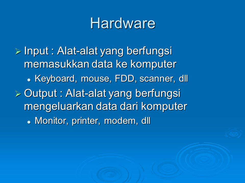 Hardware  Input : Alat-alat yang berfungsi memasukkan data ke komputer Keyboard, mouse, FDD, scanner, dll Keyboard, mouse, FDD, scanner, dll  Output