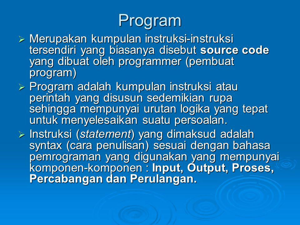 Program  Merupakan kumpulan instruksi-instruksi tersendiri yang biasanya disebut source code yang dibuat oleh programmer (pembuat program)  Program