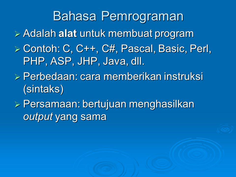 Bahasa Pemrograman  Adalah alat untuk membuat program  Contoh: C, C++, C#, Pascal, Basic, Perl, PHP, ASP, JHP, Java, dll.  Perbedaan: cara memberik