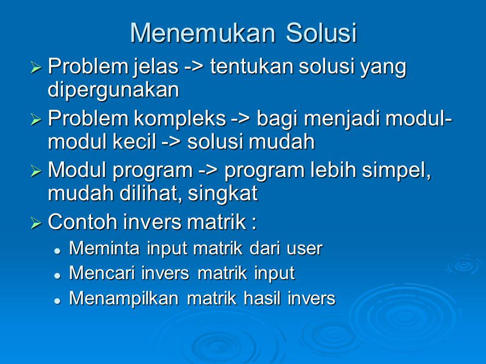 Menemukan Solusi  Problem jelas -> tentukan solusi yang dipergunakan  Problem kompleks -> bagi menjadi modul- modul kecil -> solusi mudah  Modul pr