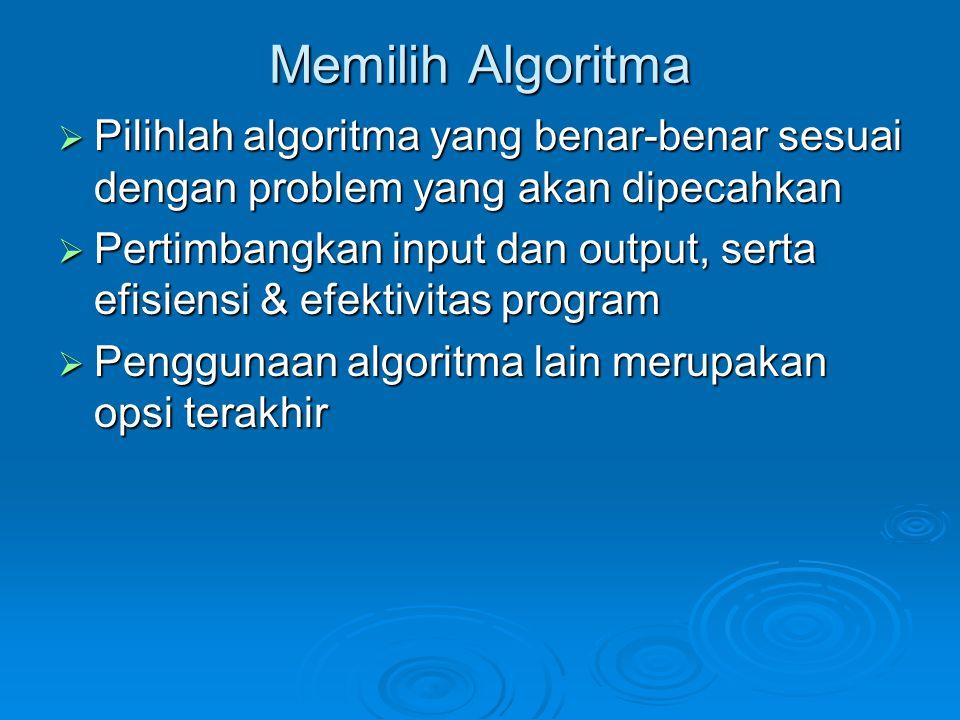 Memilih Algoritma  Pilihlah algoritma yang benar-benar sesuai dengan problem yang akan dipecahkan  Pertimbangkan input dan output, serta efisiensi &
