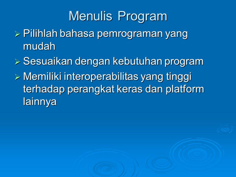 Menulis Program  Pilihlah bahasa pemrograman yang mudah  Sesuaikan dengan kebutuhan program  Memiliki interoperabilitas yang tinggi terhadap perang