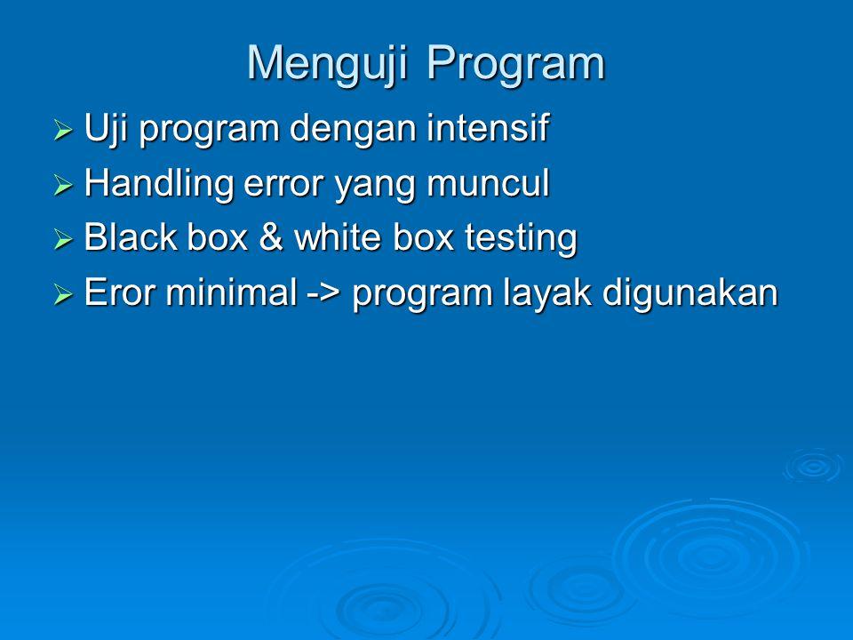 Menguji Program  Uji program dengan intensif  Handling error yang muncul  Black box & white box testing  Eror minimal -> program layak digunakan
