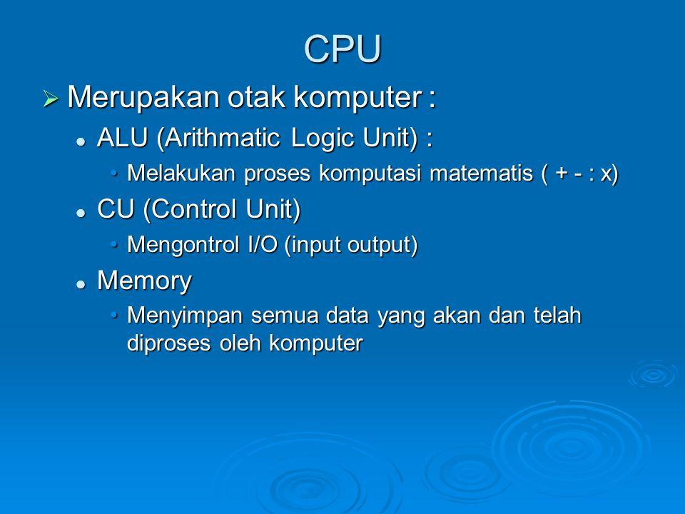 CPU  Merupakan otak komputer : ALU (Arithmatic Logic Unit) : ALU (Arithmatic Logic Unit) : Melakukan proses komputasi matematis ( + - : x)Melakukan p