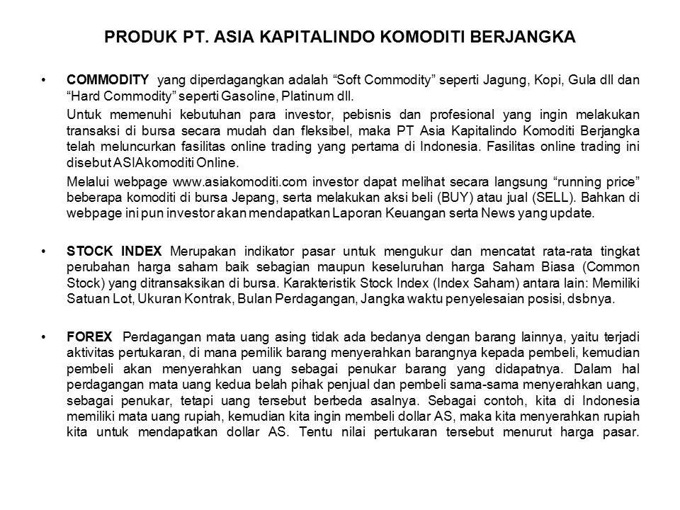 "PRODUK PT. ASIA KAPITALINDO KOMODITI BERJANGKA COMMODITY yang diperdagangkan adalah ""Soft Commodity"" seperti Jagung, Kopi, Gula dll dan ""Hard Commodit"