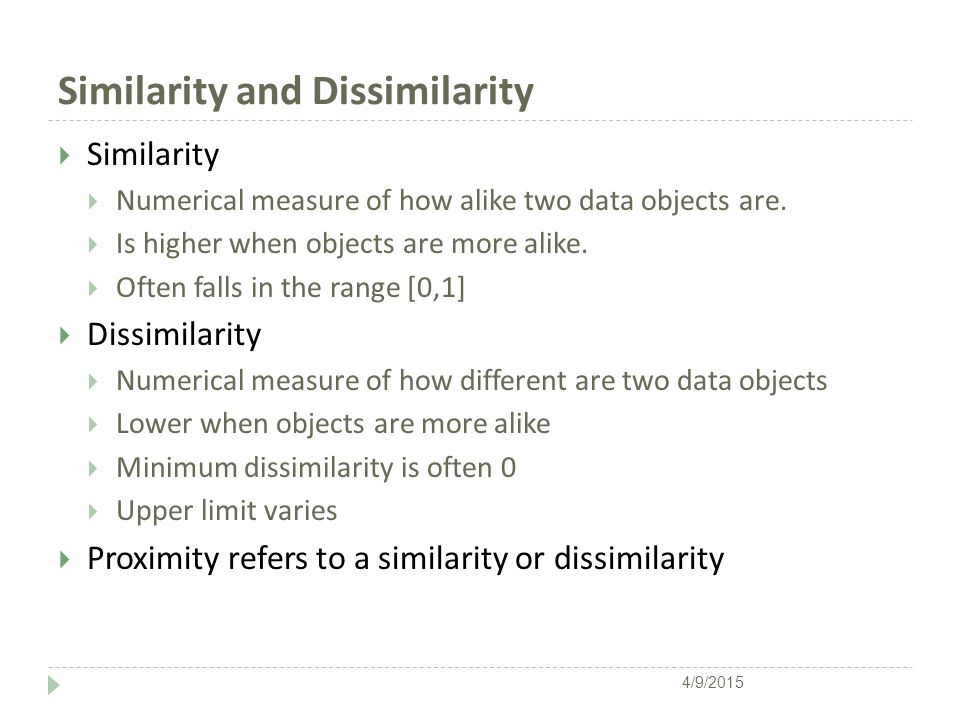 Similarity and Dissimilarity  Similarity  Numerical measure of how alike two data objects are.  Is higher when objects are more alike.  Often fall