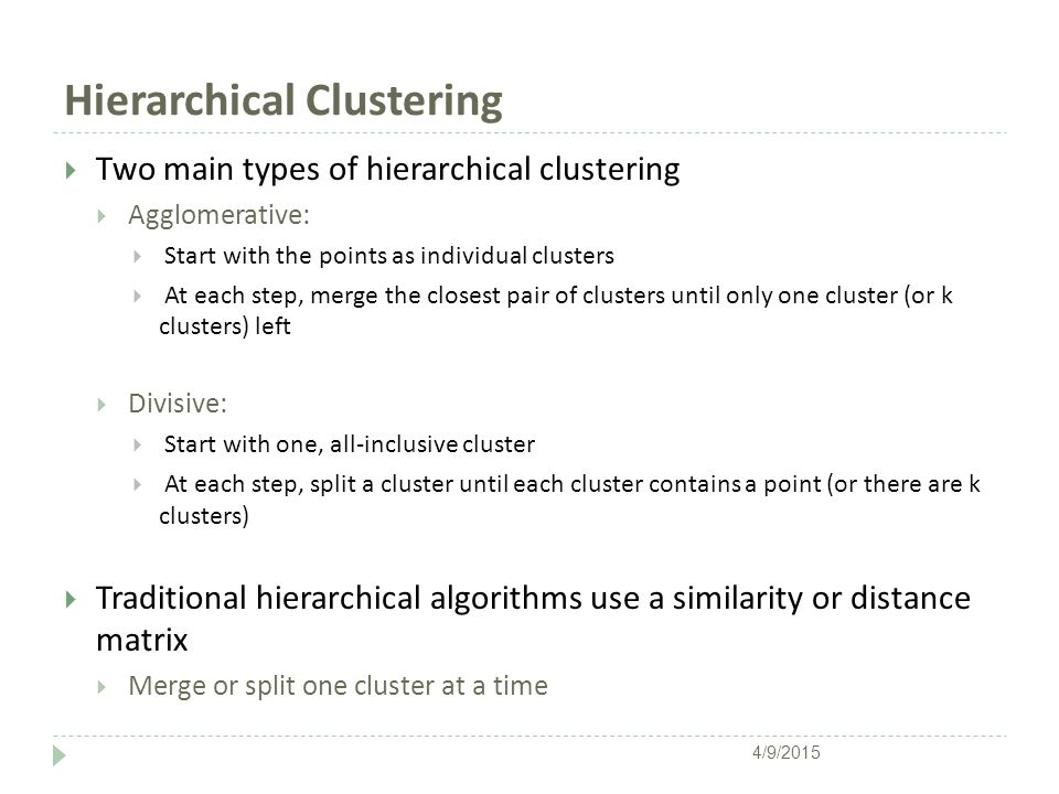 Hierarchical Clustering  Two main types of hierarchical clustering  Agglomerative:  Start with the points as individual clusters  At each step, me