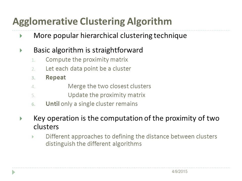 Agglomerative Clustering Algorithm  More popular hierarchical clustering technique  Basic algorithm is straightforward 1. Compute the proximity matr