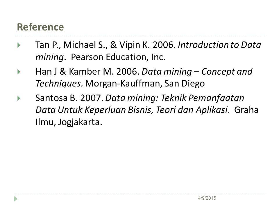 Reference  Tan P., Michael S., & Vipin K. 2006. Introduction to Data mining. Pearson Education, Inc.  Han J & Kamber M. 2006. Data mining – Concept