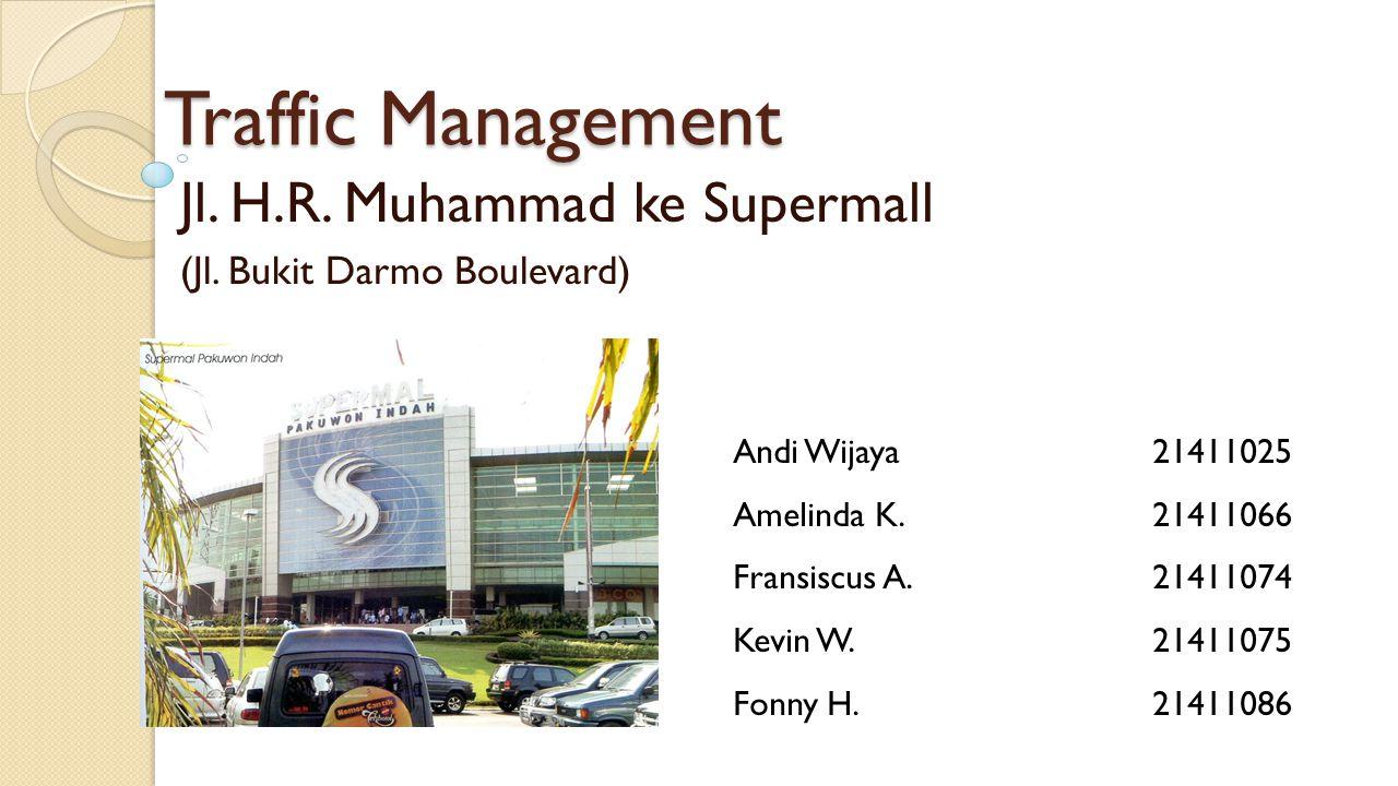 Traffic Management Jl. H.R. Muhammad ke Supermall (Jl. Bukit Darmo Boulevard) Andi Wijaya21411025 Amelinda K.21411066 Fransiscus A.21411074 Kevin W.21