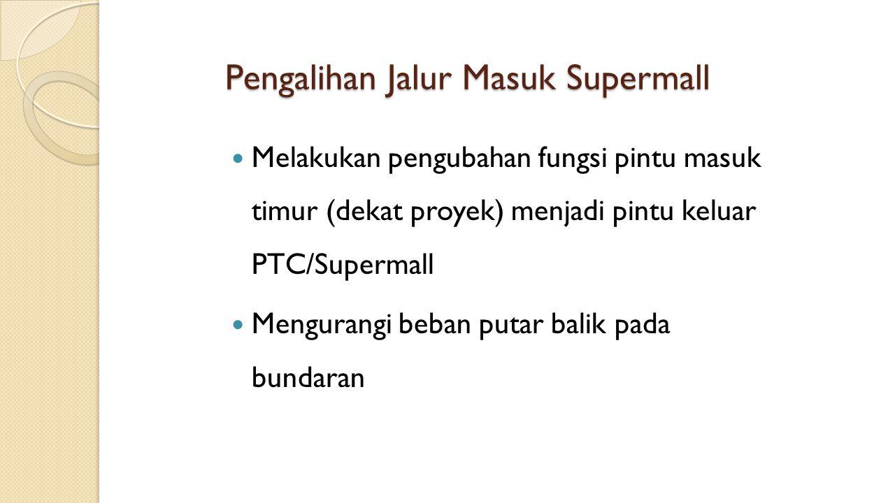 Pengalihan Jalur Masuk Supermall Melakukan pengubahan fungsi pintu masuk timur (dekat proyek) menjadi pintu keluar PTC/Supermall Mengurangi beban puta