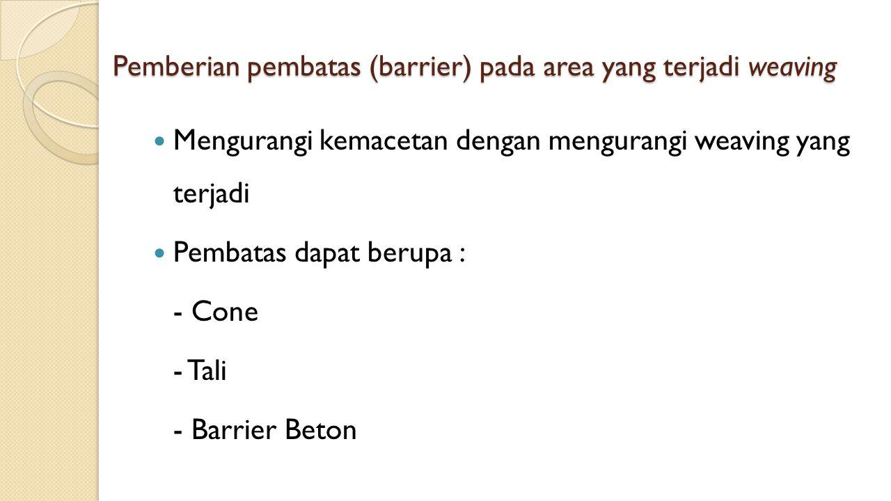 Pemberian pembatas (barrier) pada area yang terjadi weaving Mengurangi kemacetan dengan mengurangi weaving yang terjadi Pembatas dapat berupa : - Cone