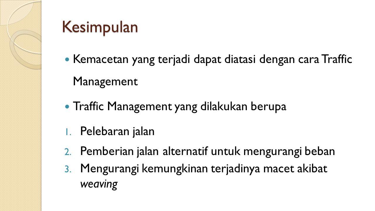 Kesimpulan Kemacetan yang terjadi dapat diatasi dengan cara Traffic Management Traffic Management yang dilakukan berupa 1. Pelebaran jalan 2. Pemberia