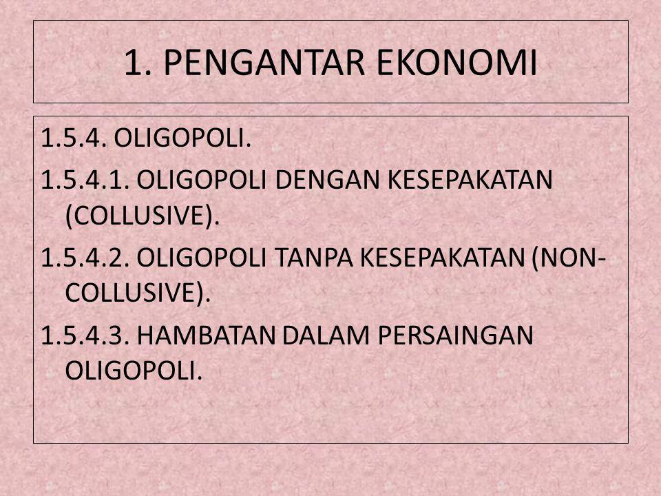 1. PENGANTAR EKONOMI 1.5.4. OLIGOPOLI. 1.5.4.1. OLIGOPOLI DENGAN KESEPAKATAN (COLLUSIVE). 1.5.4.2. OLIGOPOLI TANPA KESEPAKATAN (NON- COLLUSIVE). 1.5.4
