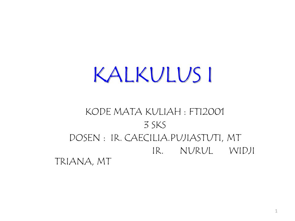 KALKULUS I KODE MATA KULIAH : FTI2001 3 SKS DOSEN : IR. CAECILIA.PUJIASTUTI, MT IR. NURUL WIDJI TRIANA, MT 1