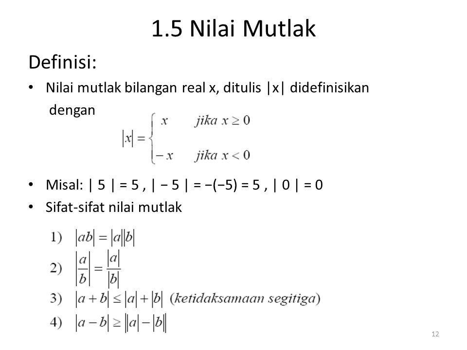 1.5 Nilai Mutlak Definisi: Nilai mutlak bilangan real x, ditulis |x| didefinisikan dengan Misal: | 5 | = 5, | − 5 | = −(−5) = 5, | 0 | = 0 Sifat-sifat