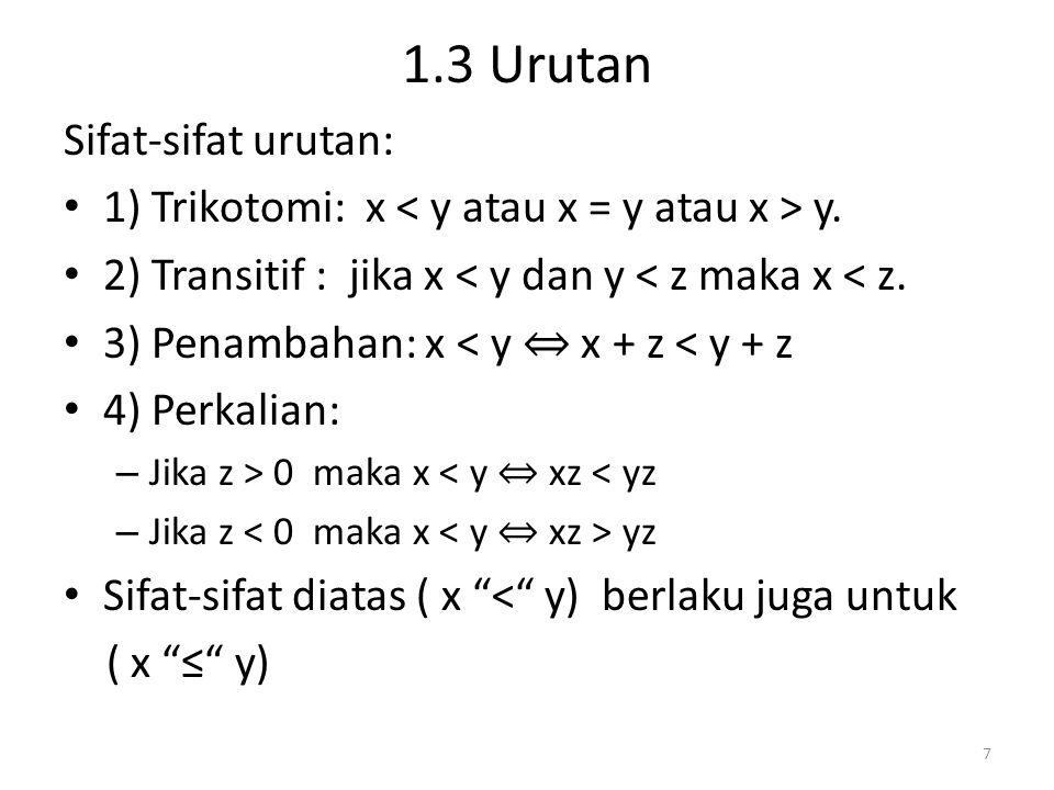 1.3 Urutan Sifat-sifat urutan: 1) Trikotomi: x y. 2) Transitif : jika x < y dan y < z maka x < z. 3) Penambahan: x < y ⇔ x + z < y + z 4) Perkalian: –