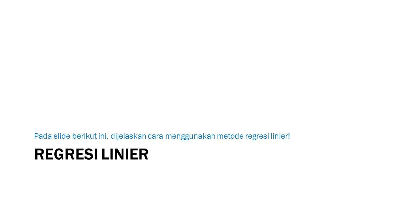 REGRESI LINIER Pada slide berikut ini, dijelaskan cara menggunakan metode regresi linier!