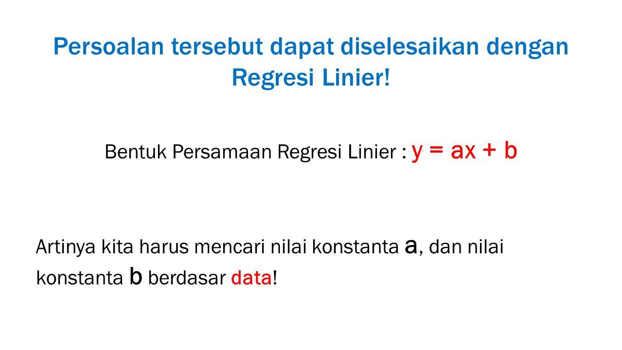 Persoalan tersebut dapat diselesaikan dengan Regresi Linier! Bentuk Persamaan Regresi Linier : y = ax + b Artinya kita harus mencari nilai konstanta a